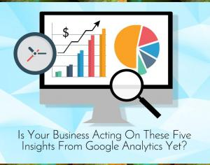 Is Your Business Acting On These Five Insights From GoogleAnalytics Yet? Picture Thumbnail
