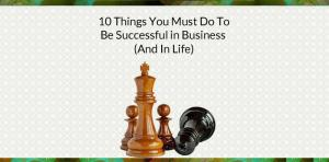 10 Things You Must Do To Be Successful in Business (And In Life) Picture Thumbnail